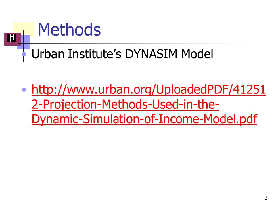 Methods Urban Institute's DYNASIM Model http://www.urban.org/UploadedPDF/41251 2-Projection-Methods-Used-in-the- Dynamic-Simulation-of-Income-Model.pdfhttp://www.urban.org/UploadedPDF/41251 2-Projection-Methods-Used-in-the- Dynamic-Simulation-of-Income-Model.pdf 3