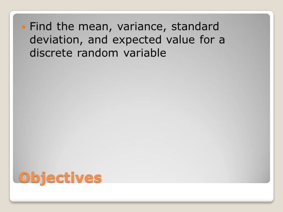 Objectives Find the mean, variance, standard deviation, and expected value for a discrete random variable