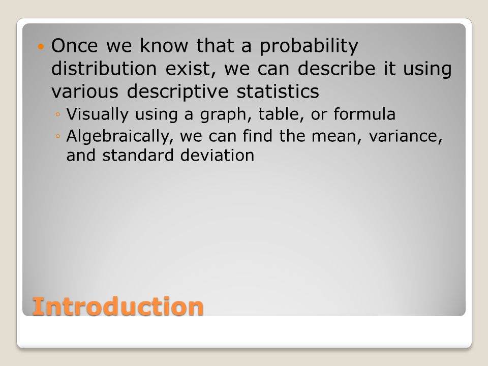 Introduction Once we know that a probability distribution exist, we can describe it using various descriptive statistics ◦Visually using a graph, table, or formula ◦Algebraically, we can find the mean, variance, and standard deviation