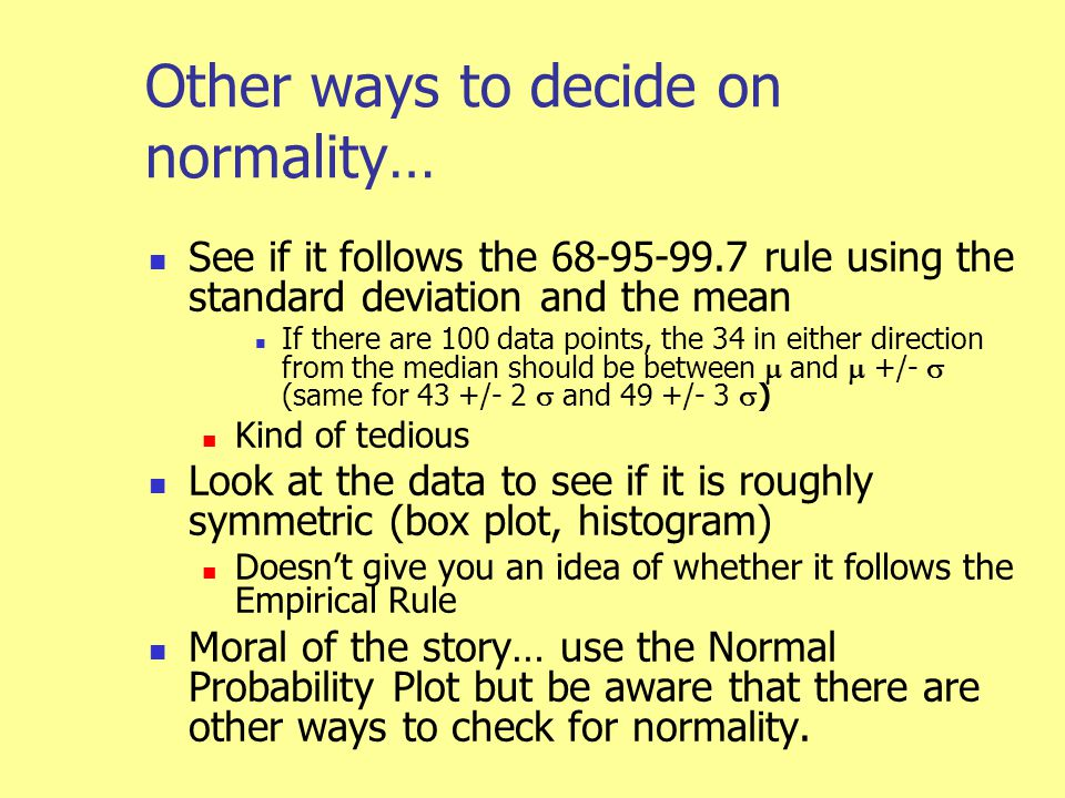 Other ways to decide on normality… See if it follows the 68-95-99.7 rule using the standard deviation and the mean If there are 100 data points, the 34 in either direction from the median should be between  and  +/-  (same for 43 +/- 2  and 49 +/- 3  ) Kind of tedious Look at the data to see if it is roughly symmetric (box plot, histogram) Doesn't give you an idea of whether it follows the Empirical Rule Moral of the story… use the Normal Probability Plot but be aware that there are other ways to check for normality.