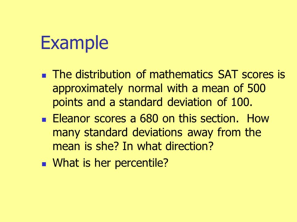 Example The distribution of mathematics SAT scores is approximately normal with a mean of 500 points and a standard deviation of 100.