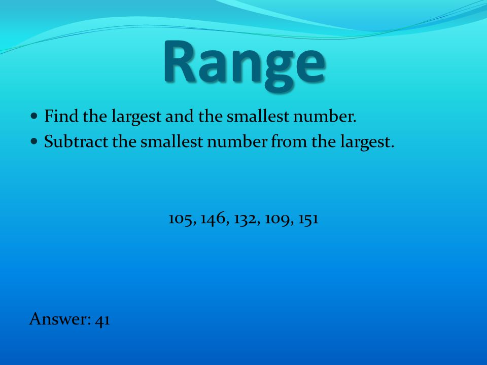 Range Find the largest and the smallest number. Subtract the smallest number from the largest.