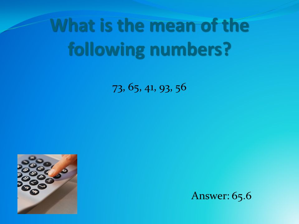 What is the mean of the following numbers 73, 65, 41, 93, 56 Answer: 65.6