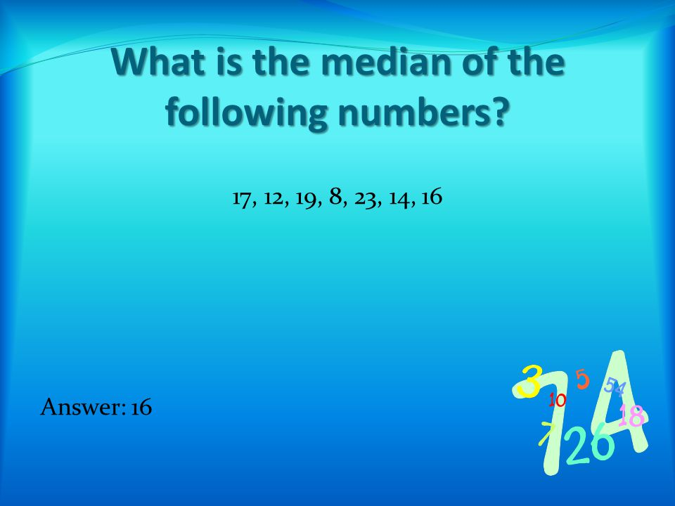 What is the median of the following numbers 17, 12, 19, 8, 23, 14, 16 Answer: 16