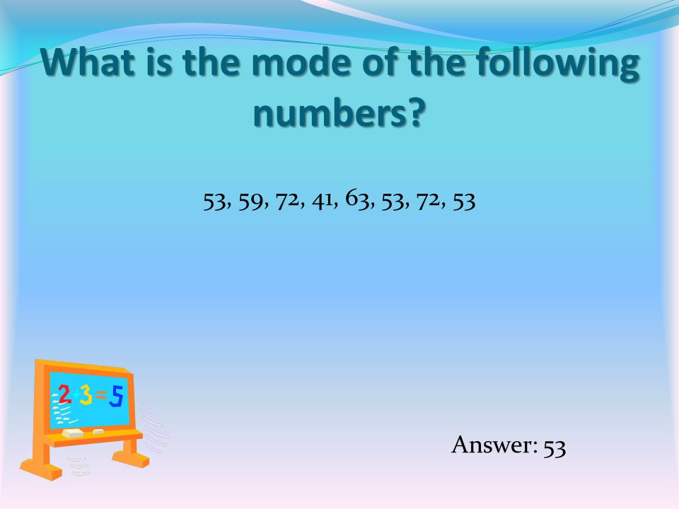 What is the mode of the following numbers 53, 59, 72, 41, 63, 53, 72, 53 Answer: 53