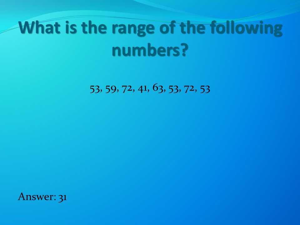 What is the range of the following numbers 53, 59, 72, 41, 63, 53, 72, 53 Answer: 31