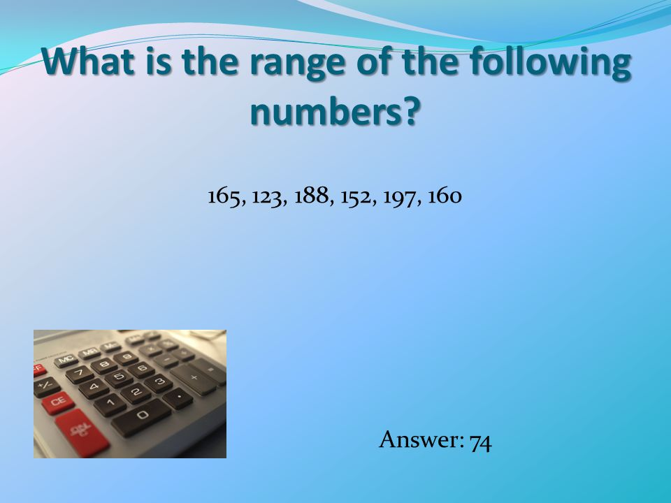 What is the range of the following numbers 165, 123, 188, 152, 197, 160 Answer: 74