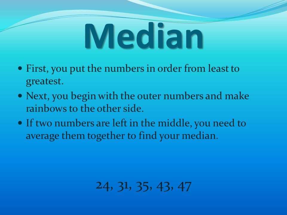 Median First, you put the numbers in order from least to greatest.