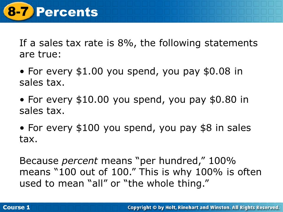 Course 1 8-7 Percents If a sales tax rate is 8%, the following statements are true: For every $1.00 you spend, you pay $0.08 in sales tax.