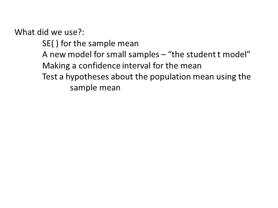 What did we use : SE( ) for the sample mean A new model for small samples – the student t model Making a confidence interval for the mean Test a hypotheses about the population mean using the sample mean