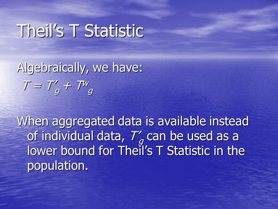 Theil's T Statistic Algebraically, we have: T = T' g + T w g T = T' g + T w g When aggregated data is available instead of individual data, T' g can be used as a lower bound for Theil's T Statistic in the population.