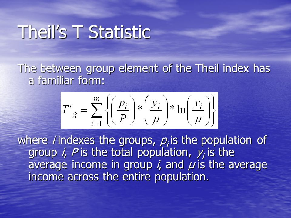 Theil's T Statistic The between group element of the Theil index has a familiar form: where i indexes the groups, p i is the population of group i, P is the total population, y i is the average income in group i, and µ is the average income across the entire population.