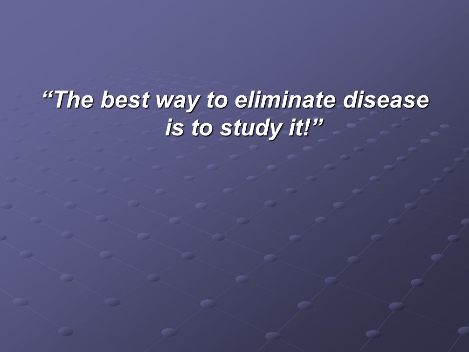 The best way to eliminate disease is to study it!