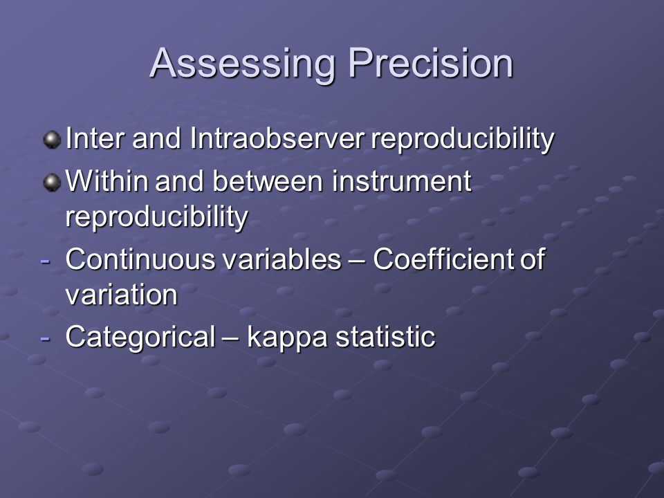 Assessing Precision Inter and Intraobserver reproducibility Within and between instrument reproducibility -Continuous variables – Coefficient of variation -Categorical – kappa statistic