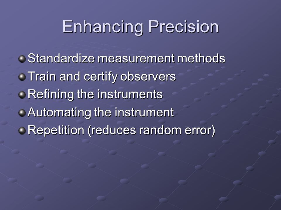 Enhancing Precision Standardize measurement methods Train and certify observers Refining the instruments Automating the instrument Repetition (reduces random error)