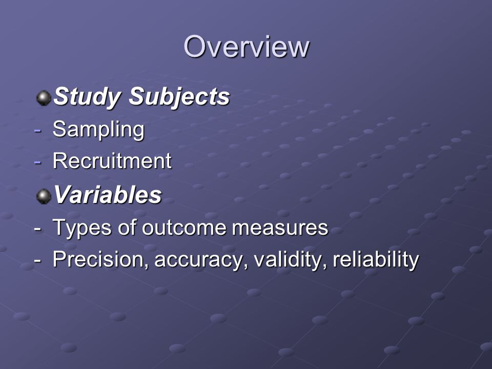 Overview Study Subjects -Sampling -Recruitment Variables -Types of outcome measures -Precision, accuracy, validity, reliability