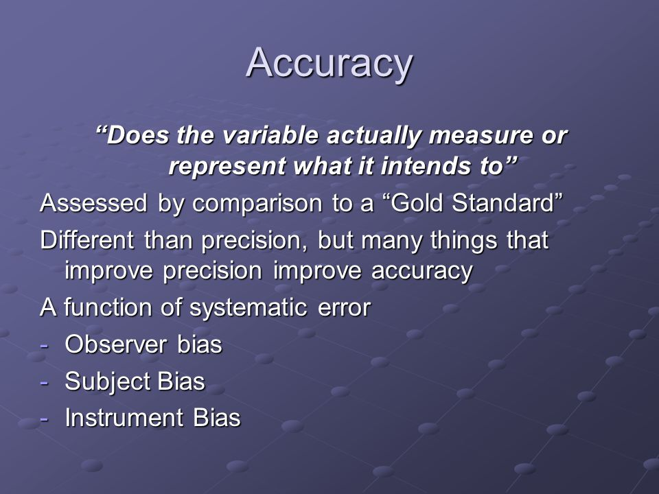 Accuracy Does the variable actually measure or represent what it intends to Assessed by comparison to a Gold Standard Different than precision, but many things that improve precision improve accuracy A function of systematic error -Observer bias -Subject Bias -Instrument Bias