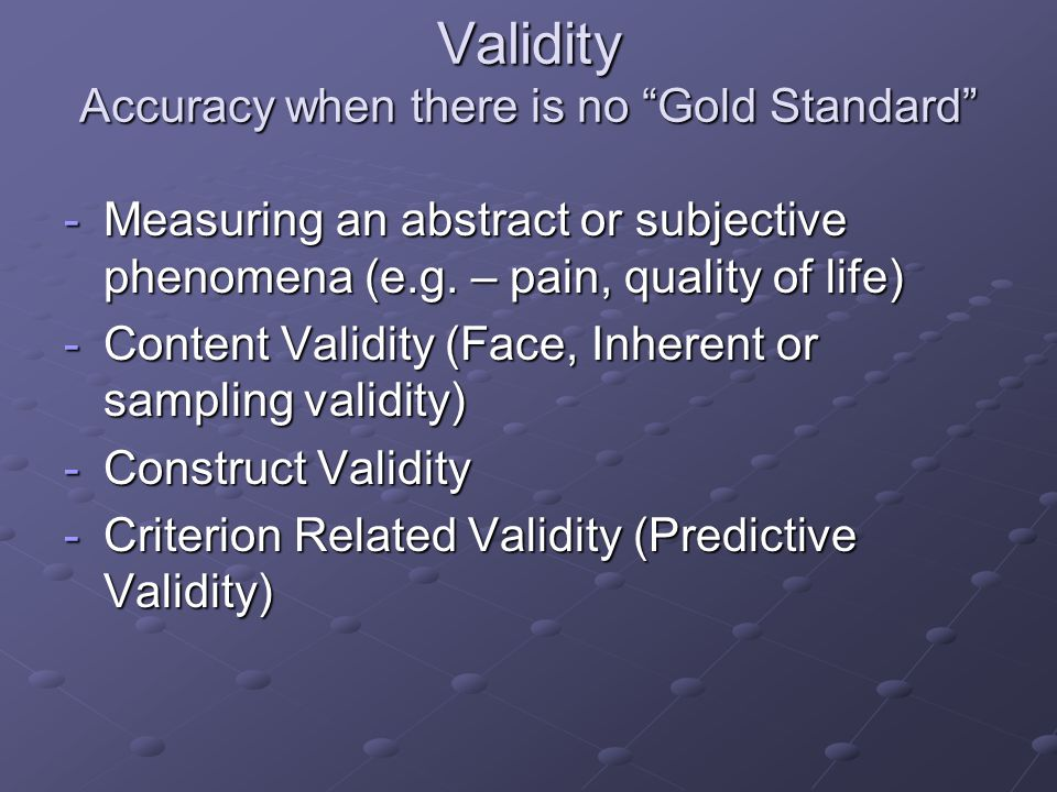 Validity Accuracy when there is no Gold Standard -Measuring an abstract or subjective phenomena (e.g.