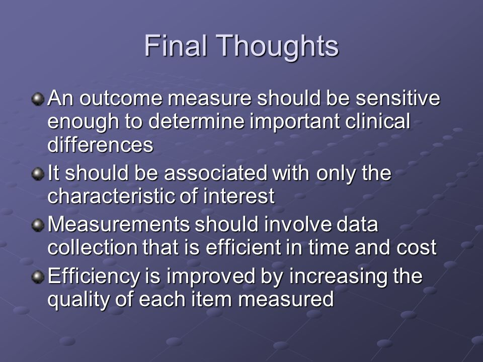 Final Thoughts An outcome measure should be sensitive enough to determine important clinical differences It should be associated with only the characteristic of interest Measurements should involve data collection that is efficient in time and cost Efficiency is improved by increasing the quality of each item measured