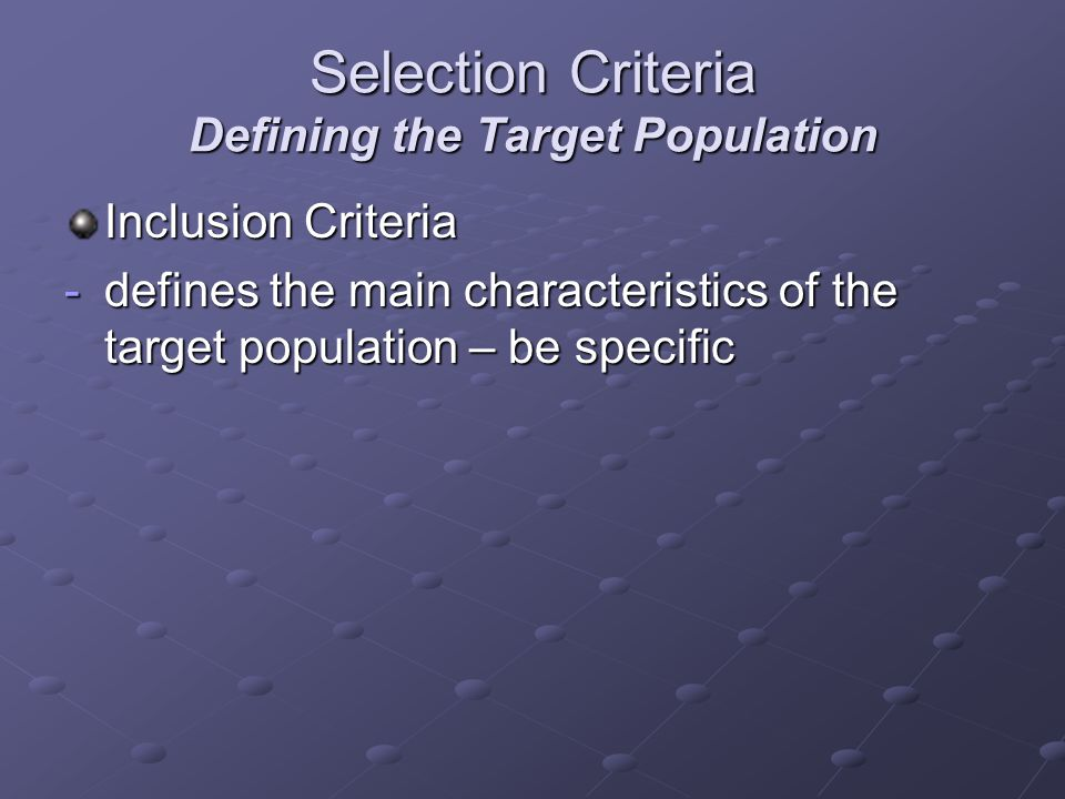 Selection Criteria Defining the Target Population Inclusion Criteria -defines the main characteristics of the target population – be specific