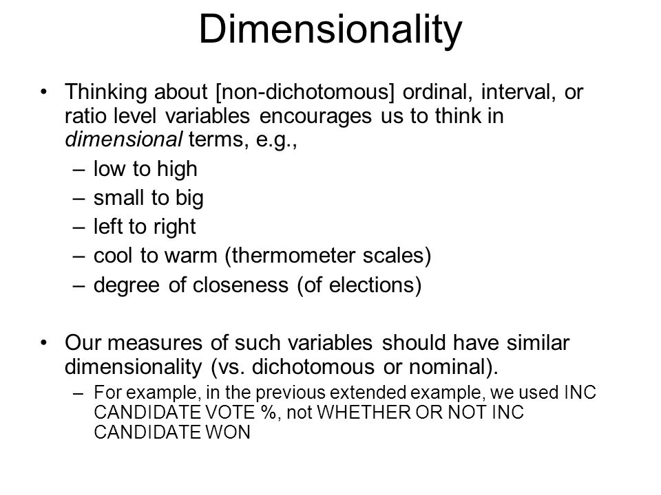 Dimensionality Thinking about [non-dichotomous] ordinal, interval, or ratio level variables encourages us to think in dimensional terms, e.g., –low to high –small to big –left to right –cool to warm (thermometer scales) –degree of closeness (of elections) Our measures of such variables should have similar dimensionality (vs.