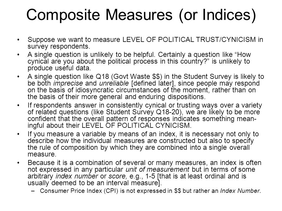 Composite Measures (or Indices) Suppose we want to measure LEVEL OF POLITICAL TRUST/CYNICISM in survey respondents.