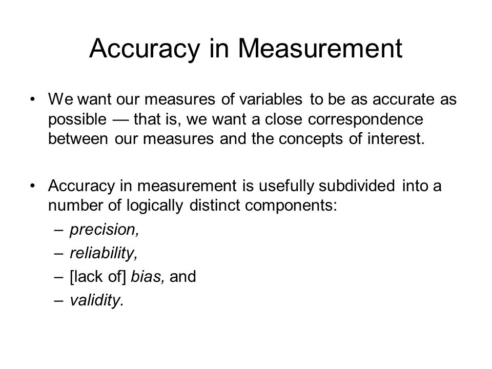 Accuracy in Measurement We want our measures of variables to be as accurate as possible — that is, we want a close correspondence between our measures and the concepts of interest.