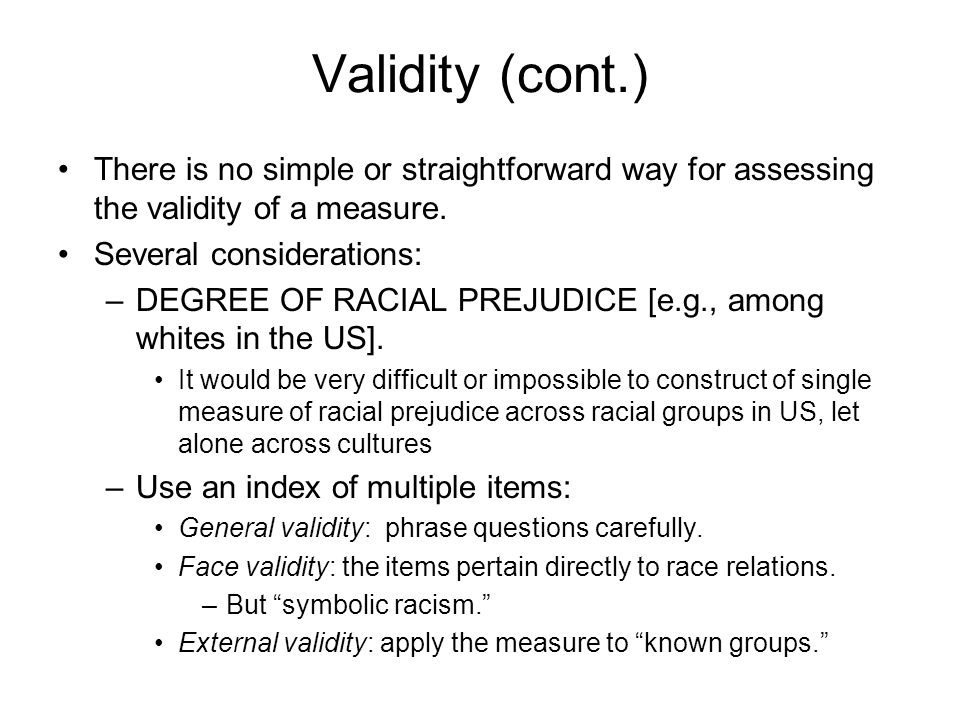 Validity (cont.) There is no simple or straightforward way for assessing the validity of a measure.