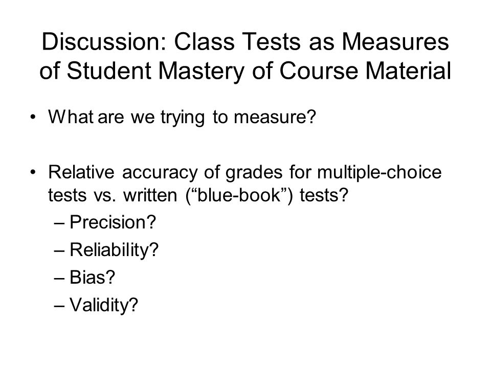 Discussion: Class Tests as Measures of Student Mastery of Course Material What are we trying to measure.