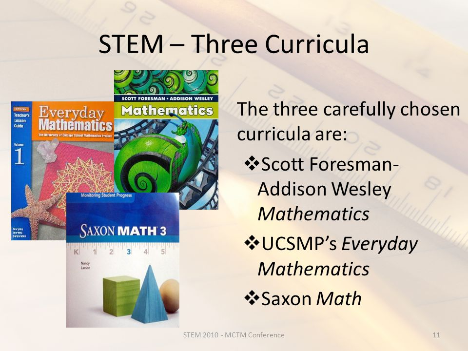 STEM – Three Curricula The three carefully chosen curricula are:  Scott Foresman- Addison Wesley Mathematics  UCSMP's Everyday Mathematics  Saxon Math 11STEM 2010 - MCTM Conference