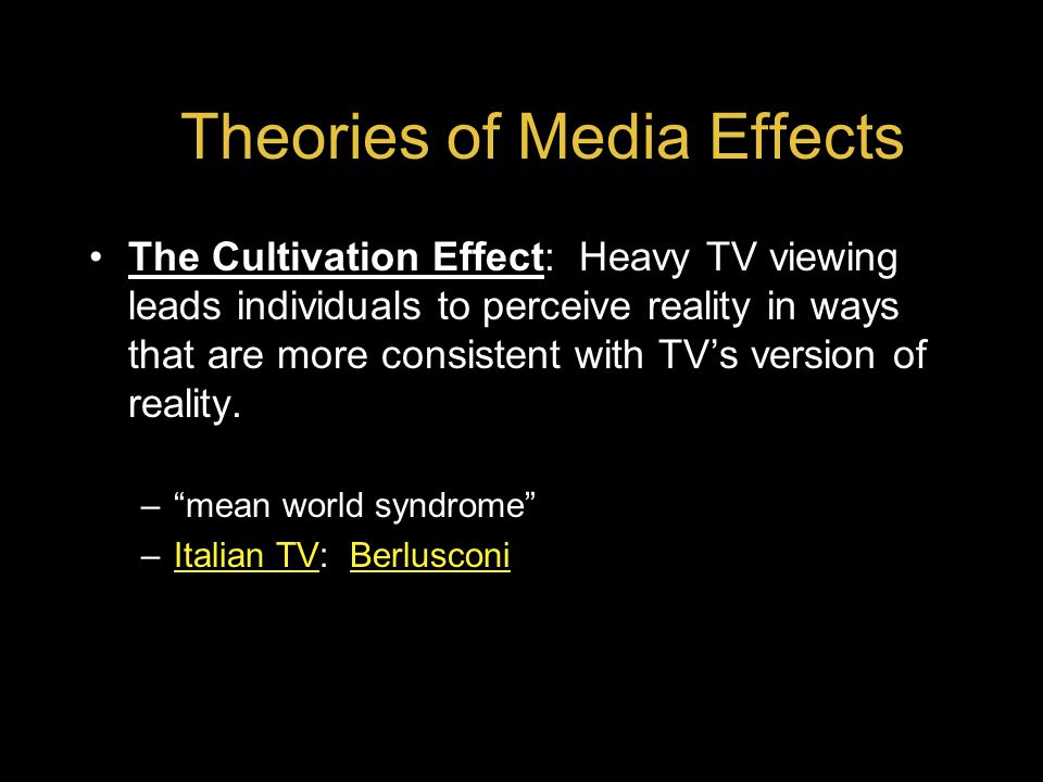 Theories of Media Effects The Cultivation Effect: Heavy TV viewing leads individuals to perceive reality in ways that are more consistent with TV's version of reality.