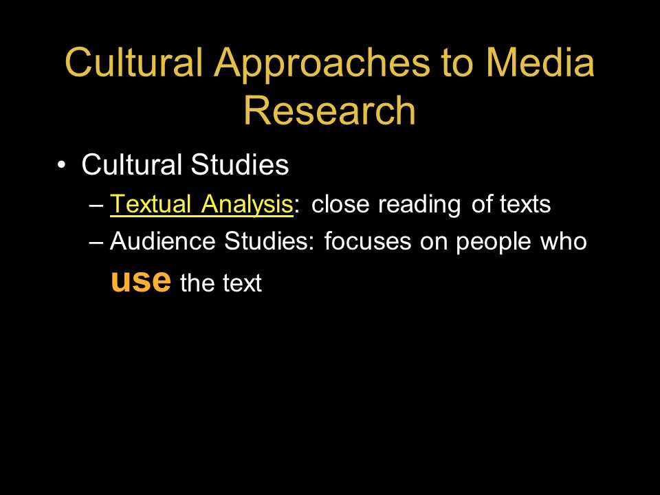 Cultural Approaches to Media Research Cultural Studies –Textual Analysis: close reading of textsTextual Analysis –Audience Studies: focuses on people who use the text