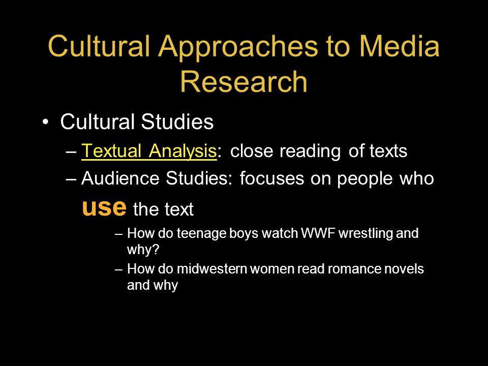Cultural Approaches to Media Research Cultural Studies –Textual Analysis: close reading of textsTextual Analysis –Audience Studies: focuses on people who use the text –How do teenage boys watch WWF wrestling and why.