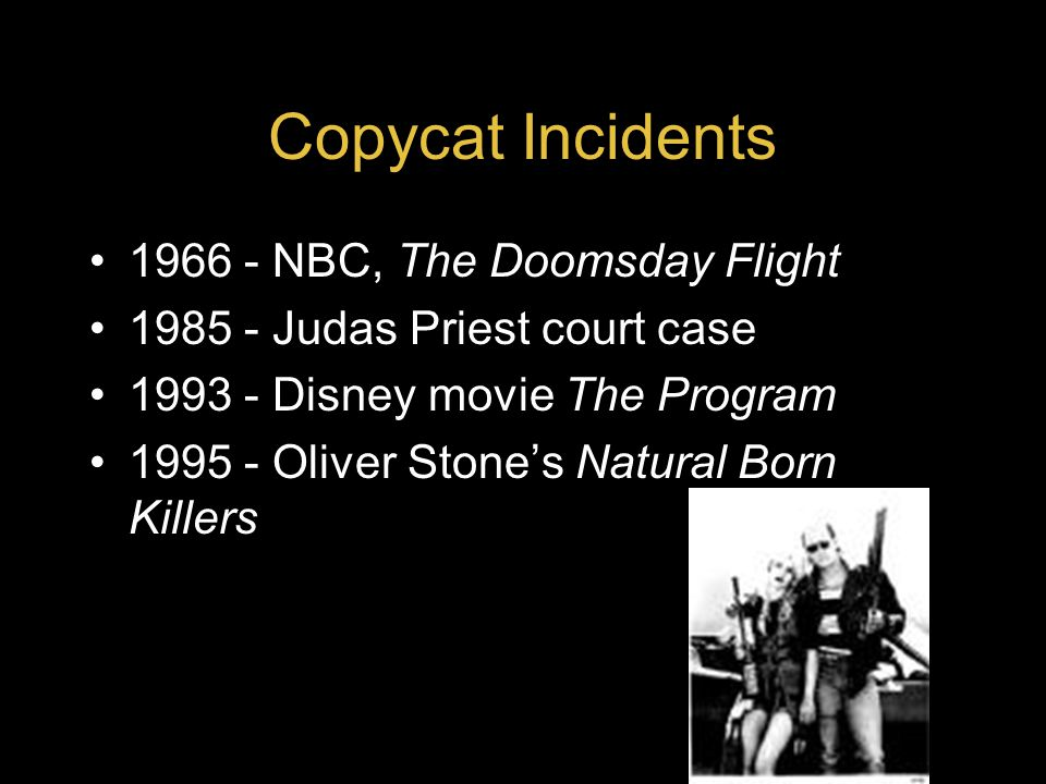 Copycat Incidents 1966 - NBC, The Doomsday Flight 1985 - Judas Priest court case 1993 - Disney movie The Program 1995 - Oliver Stone's Natural Born Killers