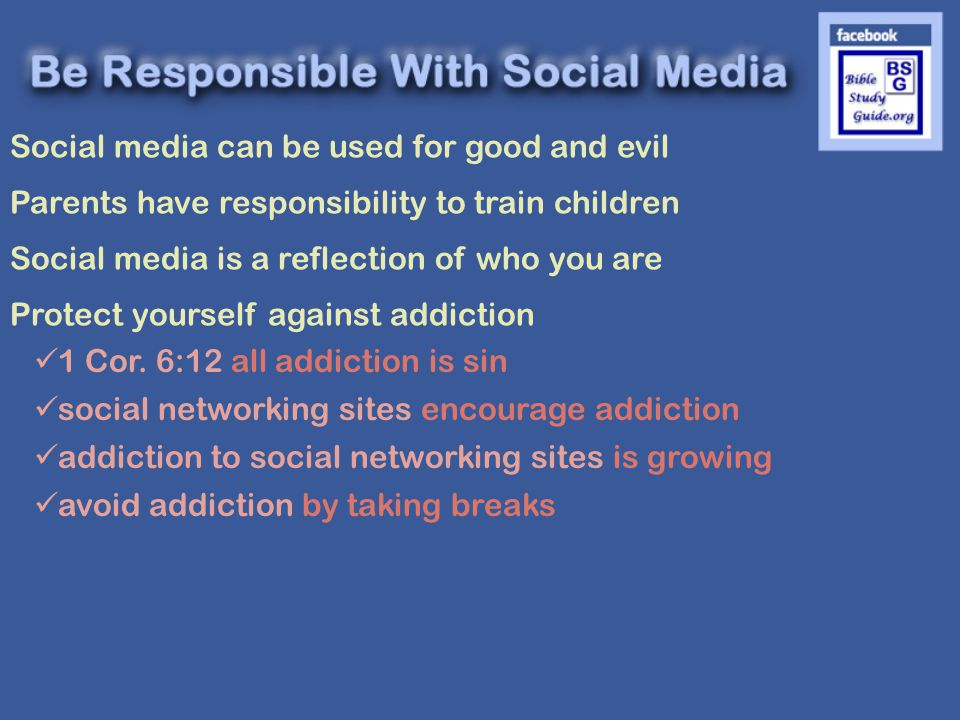 Social media can be used for good and evil Parents have responsibility to train children Social media is a reflection of who you are Protect yourself against addiction 1 Cor.