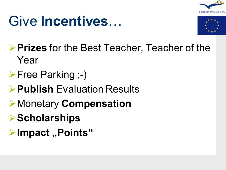 "Give Incentives…  Prizes for the Best Teacher, Teacher of the Year  Free Parking ;-)  Publish Evaluation Results  Monetary Compensation  Scholarships  Impact ""Points"