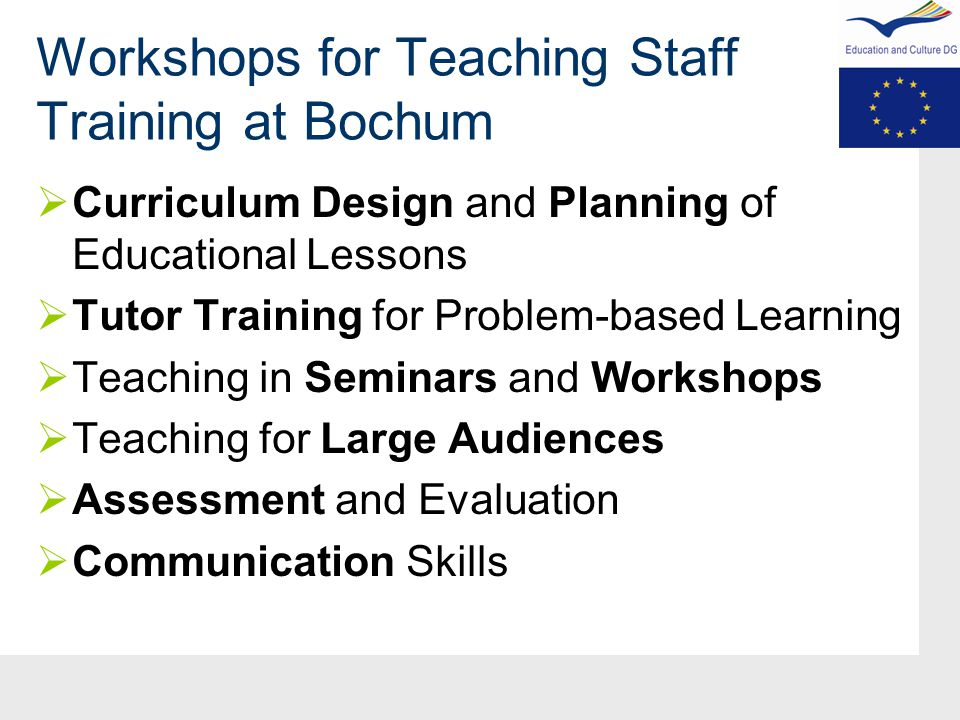 Workshops for Teaching Staff Training at Bochum  Curriculum Design and Planning of Educational Lessons  Tutor Training for Problem-based Learning  Teaching in Seminars and Workshops  Teaching for Large Audiences  Assessment and Evaluation  Communication Skills
