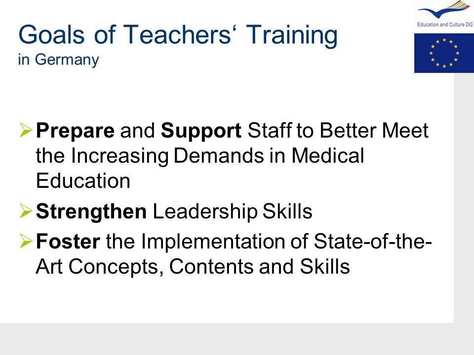 Goals of Teachers' Training in Germany  Prepare and Support Staff to Better Meet the Increasing Demands in Medical Education  Strengthen Leadership Skills  Foster the Implementation of State-of-the- Art Concepts, Contents and Skills