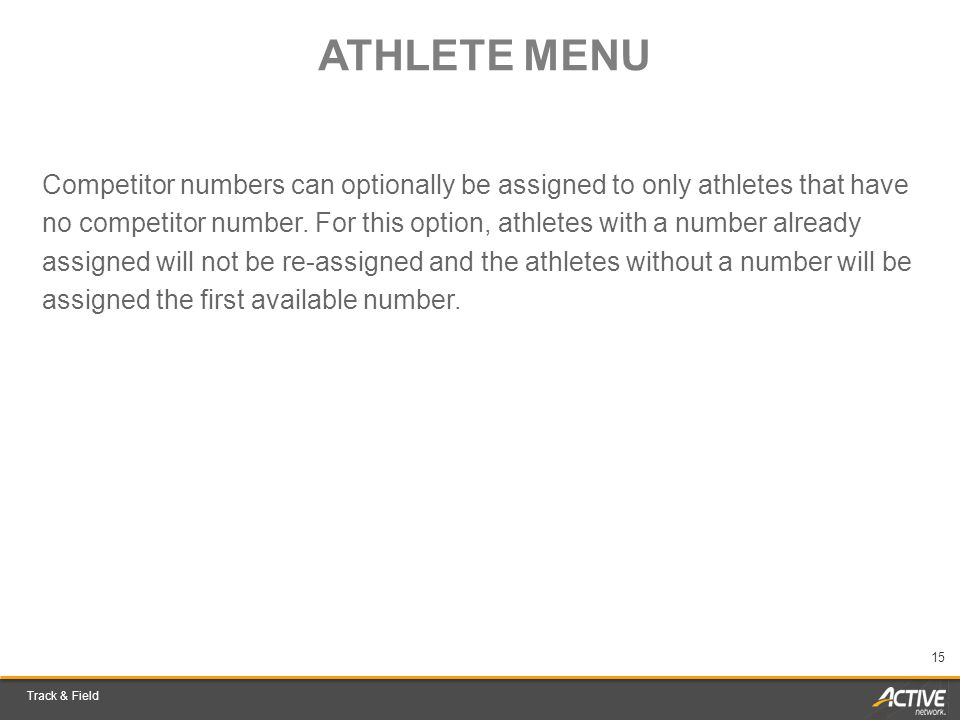 Track & Field 15 ATHLETE MENU Competitor numbers can optionally be assigned to only athletes that have no competitor number.