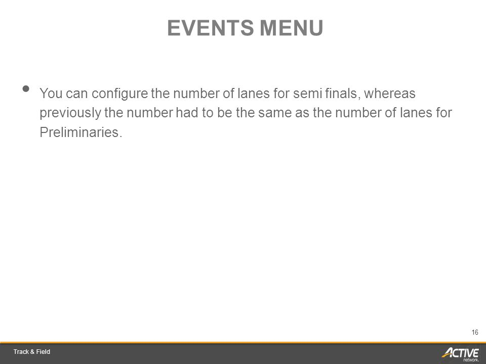 Track & Field 16 EVENTS MENU You can configure the number of lanes for semi finals, whereas previously the number had to be the same as the number of lanes for Preliminaries.