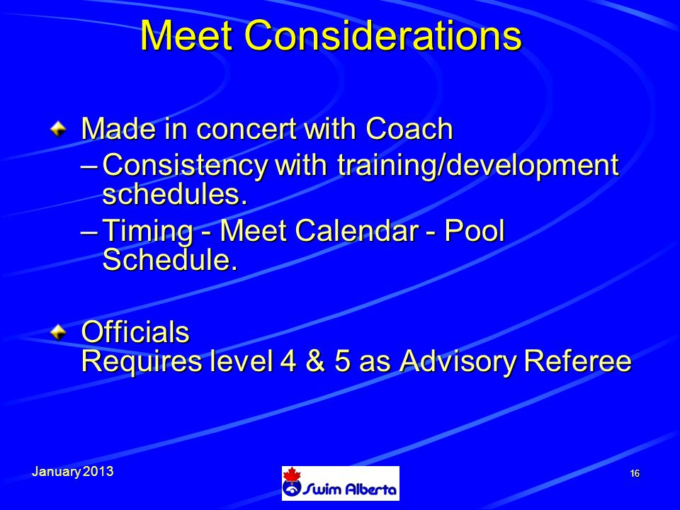 January 2013 16 Meet Considerations Made in concert with Coach –Consistency with training/development schedules.