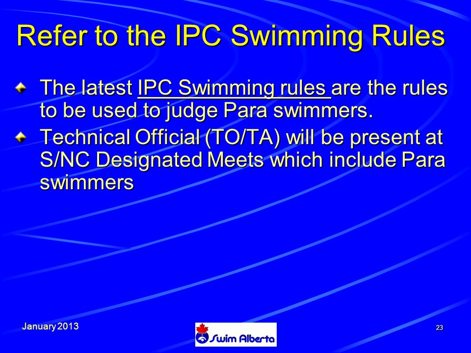 January 2013 23 Refer to the IPC Swimming Rules The latest IPC Swimming rules are the rules to be used to judge Para swimmers.
