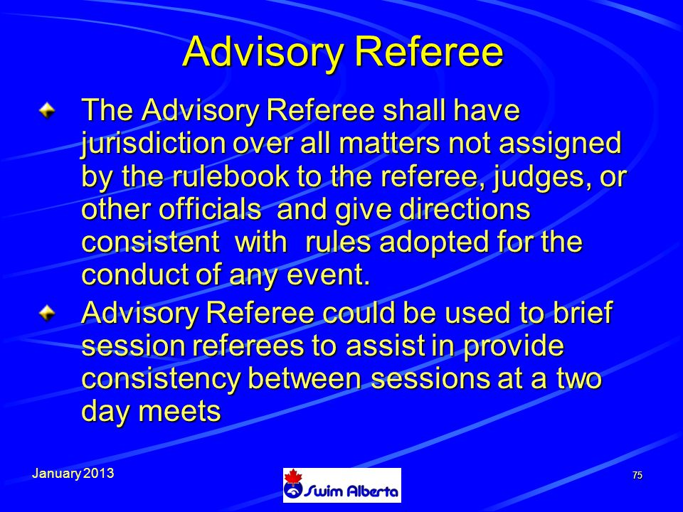 January 2013 Advisory Referee The Advisory Referee shall have jurisdiction over all matters not assigned by the rulebook to the referee, judges, or other officials and give directions consistent with rules adopted for the conduct of any event.