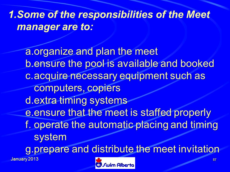 January 2013 87 1.Some of the responsibilities of the Meet manager are to: a.o rganize and plan the meet b.e nsure the pool is available and booked c.a cquire necessary equipment such as computers, copiers d.e xtra timing systems e.e nsure that the meet is staffed properly f.o perate the automatic placing and timing system g.p repare and distribute the meet invitation