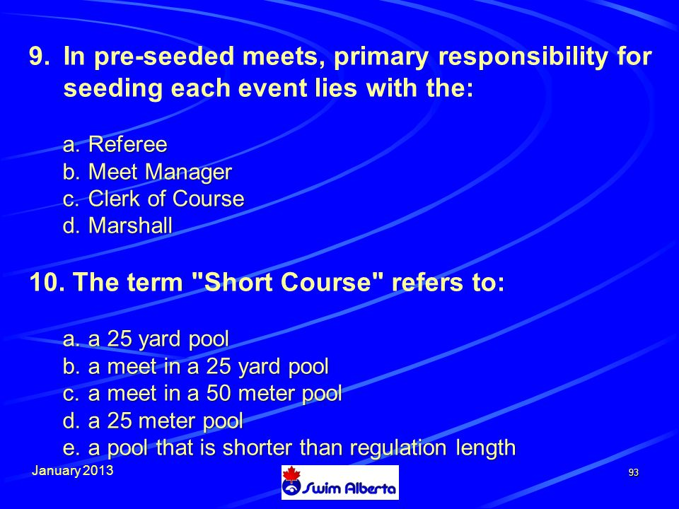 January 2013 93 9.In pre-seeded meets, primary responsibility for seeding each event lies with the: a.Referee b.Meet Manager c.Clerk of Course d.Marshall 10.
