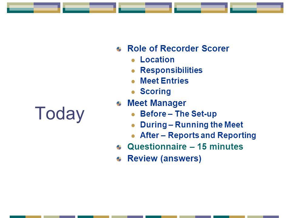Today Role of Recorder Scorer Location Responsibilities Meet Entries Scoring Meet Manager Before – The Set-up During – Running the Meet After – Reports and Reporting Questionnaire – 15 minutes Review (answers)