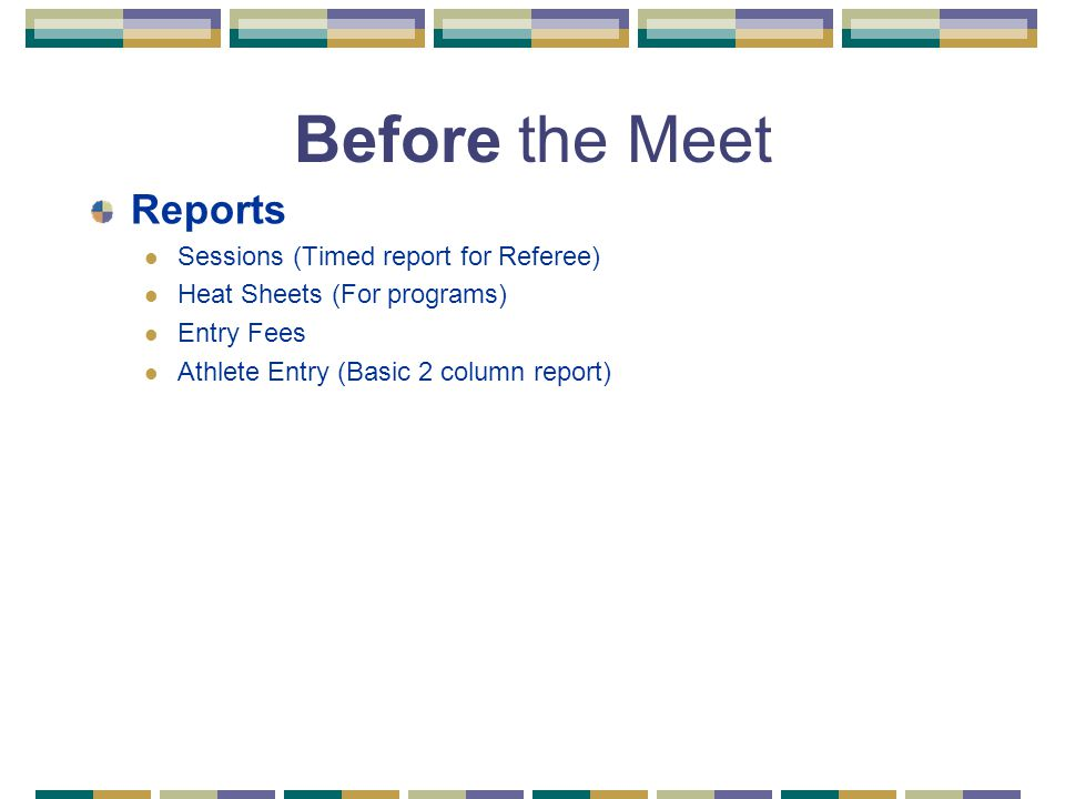 Before the Meet Reports Sessions (Timed report for Referee) Heat Sheets (For programs) Entry Fees Athlete Entry (Basic 2 column report)