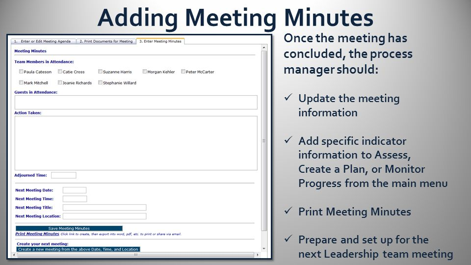 Adding Meeting Minutes Once the meeting has concluded, the process manager should: Update the meeting information Add specific indicator information to Assess, Create a Plan, or Monitor Progress from the main menu Print Meeting Minutes Prepare and set up for the next Leadership team meeting