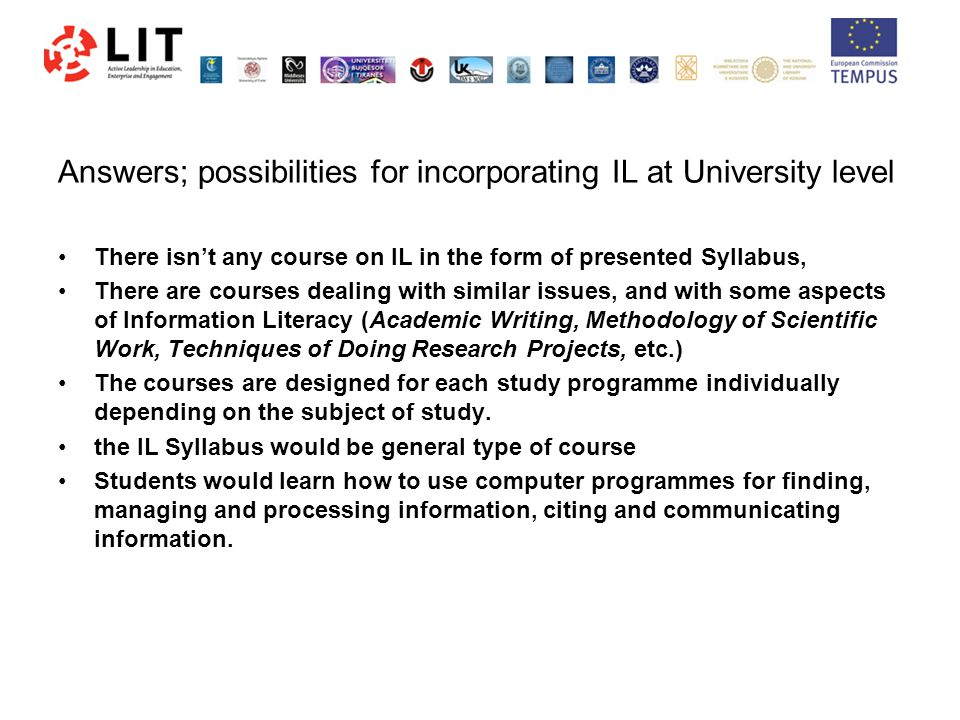 Answers; possibilities for incorporating IL at University level There isn't any course on IL in the form of presented Syllabus, There are courses dealing with similar issues, and with some aspects of Information Literacy (Academic Writing, Methodology of Scientific Work, Techniques of Doing Research Projects, etc.) The courses are designed for each study programme individually depending on the subject of study.