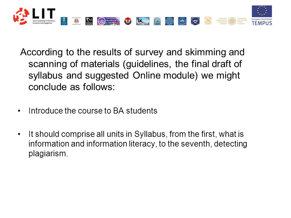 According to the results of survey and skimming and scanning of materials (guidelines, the final draft of syllabus and suggested Online module) we might conclude as follows: Introduce the course to BA students It should comprise all units in Syllabus, from the first, what is information and information literacy, to the seventh, detecting plagiarism.